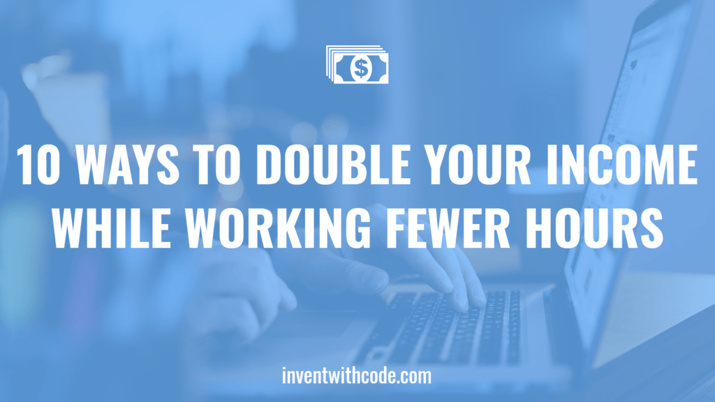 10 Ways To Double Your Income While Working Fewer Hours